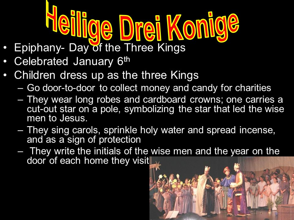 Epiphany- Day of the Three Kings Celebrated January 6 th Children dress up as the three Kings –Go door-to-door to collect money and candy for charities –They wear long robes and cardboard crowns; one carries a cut-out star on a pole, symbolizing the star that led the wise men to Jesus.