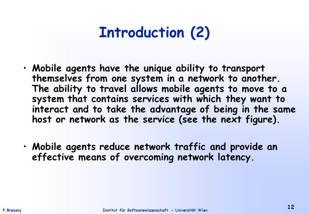 Institut für Softwarewissenschaft - Universität WienP.Brezany 12 Introduction (2) Mobile agents have the unique ability to transport themselves from one system in a network to another.