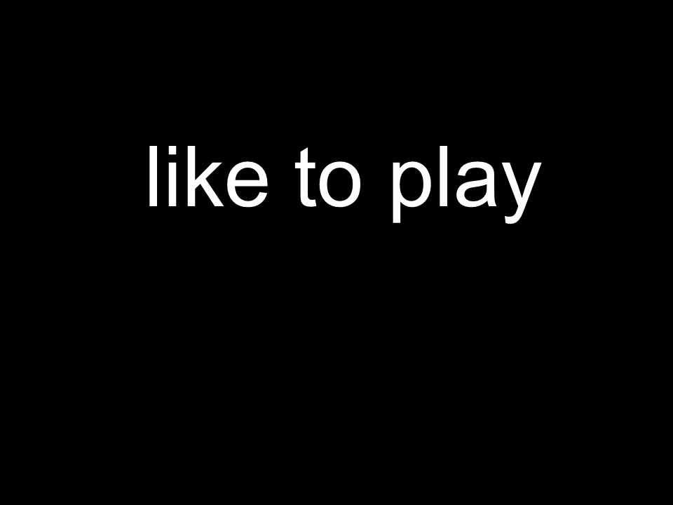 like to play