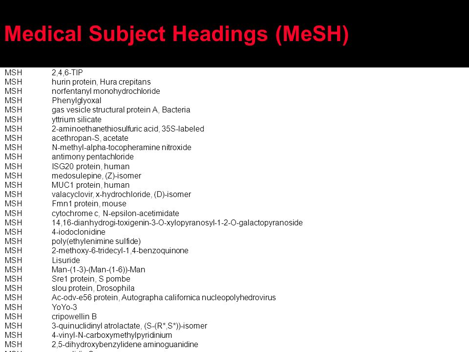 Medical Subject Headings (MeSH) MSH2,4,6-TIP MSHhurin protein, Hura crepitans MSHnorfentanyl monohydrochloride MSHPhenylglyoxal MSHgas vesicle structural protein A, Bacteria MSHyttrium silicate MSH2-aminoethanethiosulfuric acid, 35S-labeled MSHacethropan-S, acetate MSHN-methyl-alpha-tocopheramine nitroxide MSHantimony pentachloride MSHISG20 protein, human MSHmedosulepine, (Z)-isomer MSHMUC1 protein, human MSHvalacyclovir, x-hydrochloride, (D)-isomer MSHFmn1 protein, mouse MSHcytochrome c, N-epsilon-acetimidate MSH14,16-dianhydrogi-toxigenin-3-O-xylopyranosyl-1-2-O-galactopyranoside MSH4-iodoclonidine MSHpoly(ethylenimine sulfide) MSH2-methoxy-6-tridecyl-1,4-benzoquinone MSHLisuride MSHMan-(1-3)-(Man-(1-6))-Man MSHSre1 protein, S pombe MSHslou protein, Drosophila MSHAc-odv-e56 protein, Autographa californica nucleopolyhedrovirus MSHYoYo-3 MSHcripowellin B MSH3-quinuclidinyl atrolactate, (S-(R*,S*))-isomer MSH4-vinyl-N-carboxymethylpyridinium MSH2,5-dihydroxybenzylidene aminoguanidine MSHpurealidin S