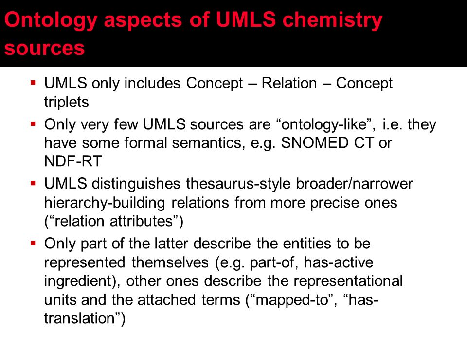 UMLS only includes Concept – Relation – Concept triplets Only very few UMLS sources are ontology-like, i.e.