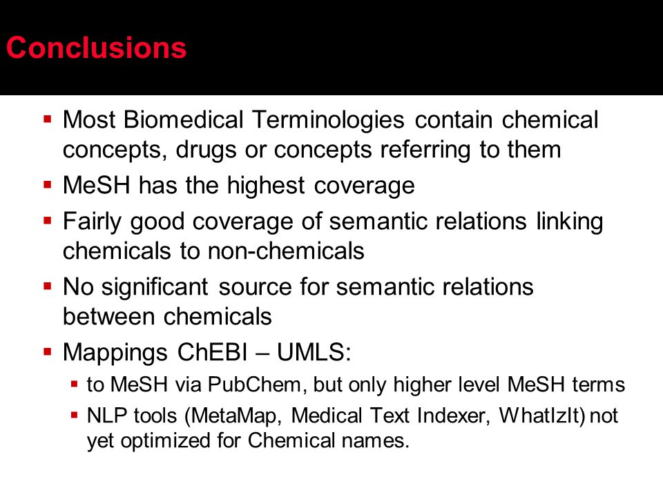 Conclusions Most Biomedical Terminologies contain chemical concepts, drugs or concepts referring to them MeSH has the highest coverage Fairly good coverage of semantic relations linking chemicals to non-chemicals No significant source for semantic relations between chemicals Mappings ChEBI – UMLS: to MeSH via PubChem, but only higher level MeSH terms NLP tools (MetaMap, Medical Text Indexer, WhatIzIt) not yet optimized for Chemical names.