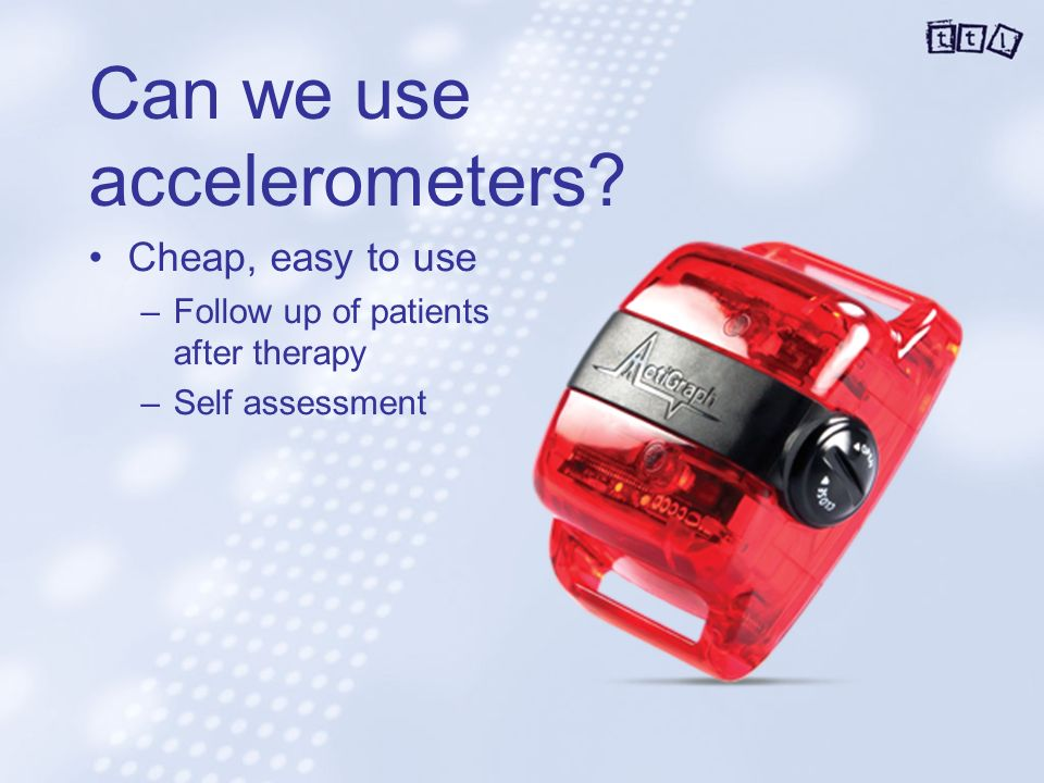 Can we use accelerometers Cheap, easy to use –Follow up of patients after therapy –Self assessment