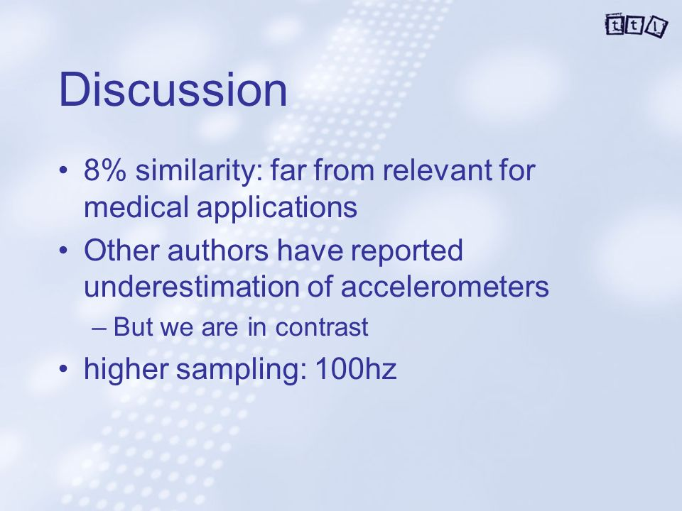Discussion 8% similarity: far from relevant for medical applications Other authors have reported underestimation of accelerometers –But we are in contrast higher sampling: 100hz