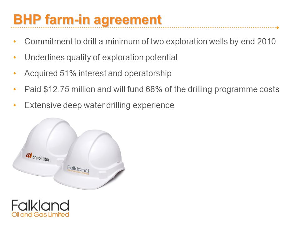BHP farm-in agreement Commitment to drill a minimum of two exploration wells by end 2010 Underlines quality of exploration potential Acquired 51% interest and operatorship Paid $12.75 million and will fund 68% of the drilling programme costs Extensive deep water drilling experience