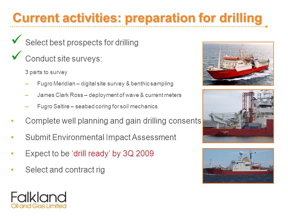 Current activities: preparation for drilling Select best prospects for drilling Conduct site surveys: 3 parts to survey –Fugro Meridian – digital site survey & benthic sampling –James Clark Ross – deployment of wave & current meters –Fugro Saltire – seabed coring for soil mechanics Complete well planning and gain drilling consents Submit Environmental Impact Assessment Expect to be drill ready by 3Q 2009 Select and contract rig