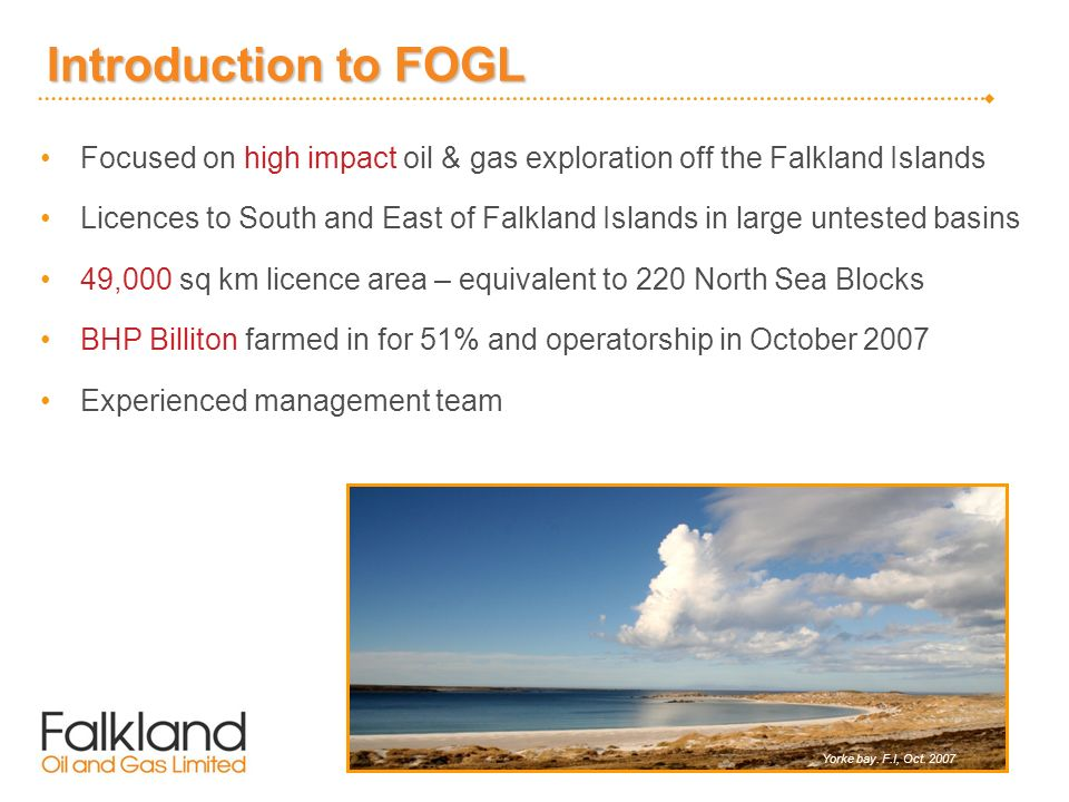 Introduction to FOGL Focused on high impact oil & gas exploration off the Falkland Islands Licences to South and East of Falkland Islands in large untested basins 49,000 sq km licence area – equivalent to 220 North Sea Blocks BHP Billiton farmed in for 51% and operatorship in October 2007 Experienced management team Yorke bay.