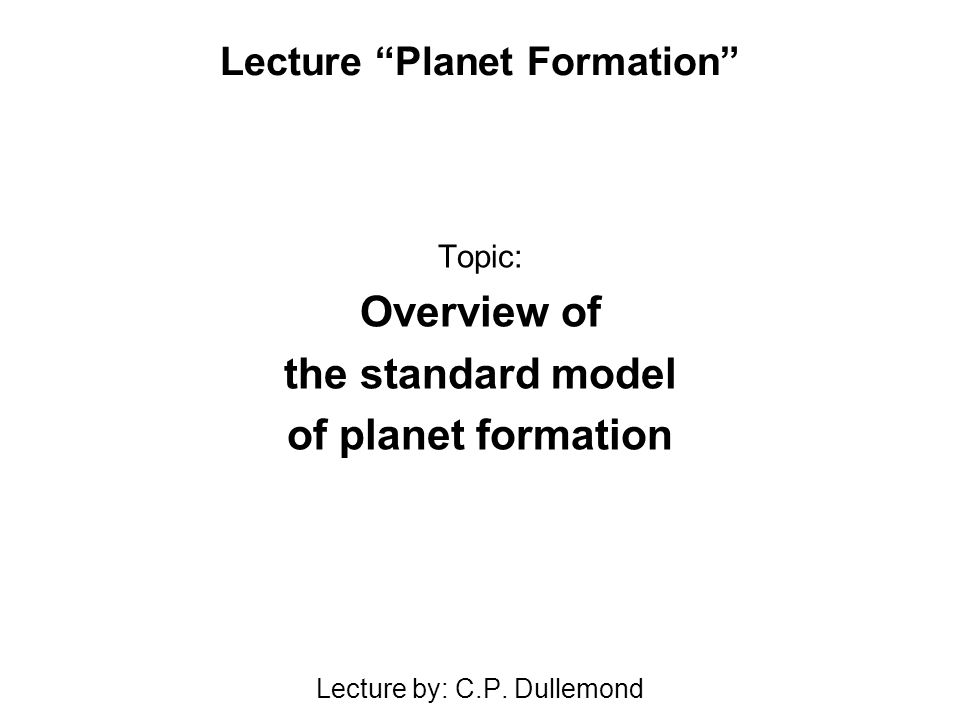 Lecture Planet Formation Topic: Overview of the standard model of planet formation Lecture by: C.P.