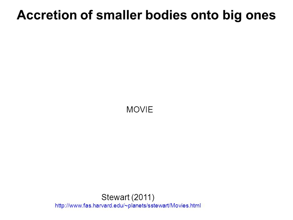 Accretion of smaller bodies onto big ones Stewart (2011) http://www.fas.harvard.edu/~planets/sstewart/Movies.html MOVIE
