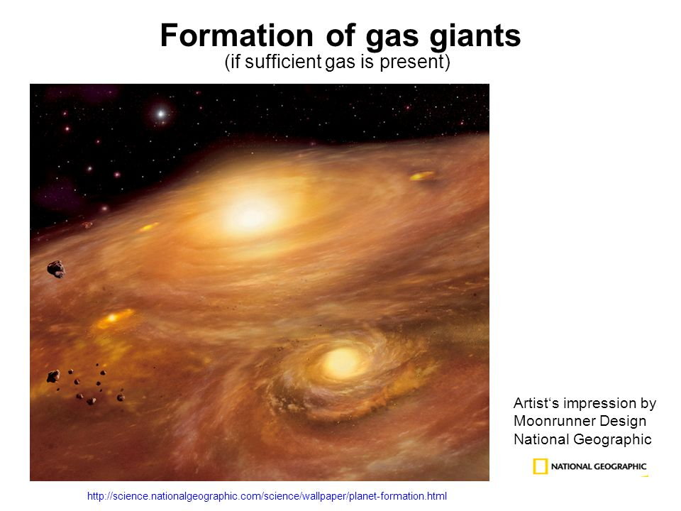 Formation of gas giants (if sufficient gas is present) Artists impression by Moonrunner Design National Geographic http://science.nationalgeographic.com/science/wallpaper/planet-formation.html