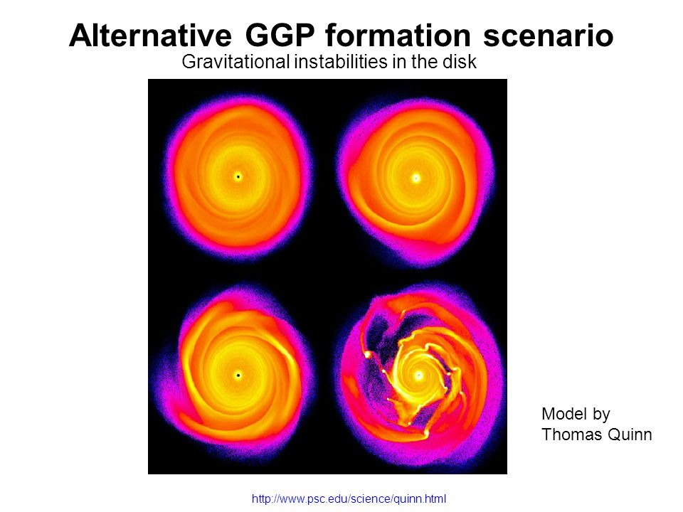 Alternative GGP formation scenario Gravitational instabilities in the disk Model by Thomas Quinn http://www.psc.edu/science/quinn.html