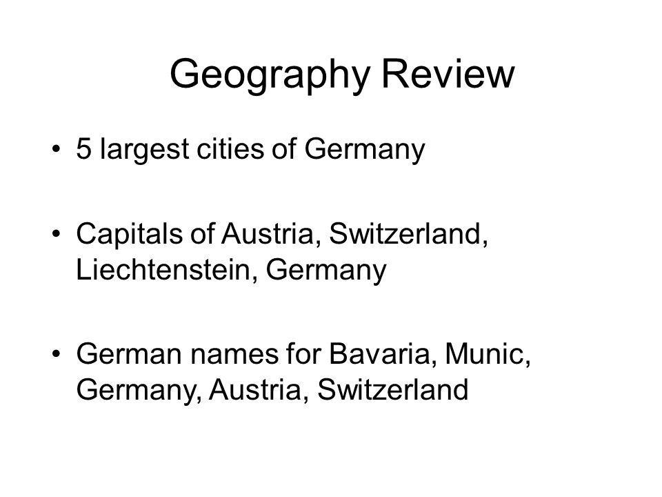 Geography Review 5 largest cities of Germany Capitals of Austria, Switzerland, Liechtenstein, Germany German names for Bavaria, Munic, Germany, Austria, Switzerland