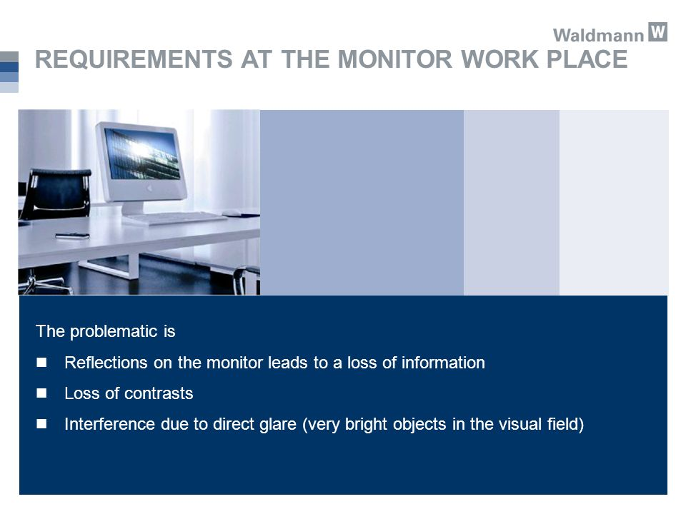REQUIREMENTS AT THE MONITOR WORK PLACE The problematic is Reflections on the monitor leads to a loss of information Loss of contrasts Interference due to direct glare (very bright objects in the visual field)