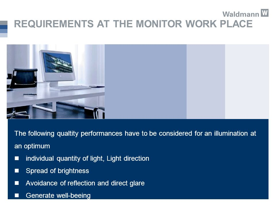 REQUIREMENTS AT THE MONITOR WORK PLACE The following qualtity performances have to be considered for an illumination at an optimum individual quantity of light, Light direction Spread of brightness Avoidance of reflection and direct glare Generate well-beeing