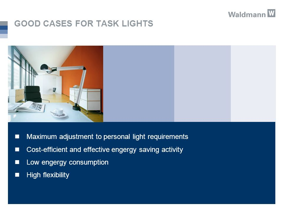 GOOD CASES FOR TASK LIGHTS Maximum adjustment to personal light requirements Cost-efficient and effective engergy saving activity Low engergy consumption High flexibility
