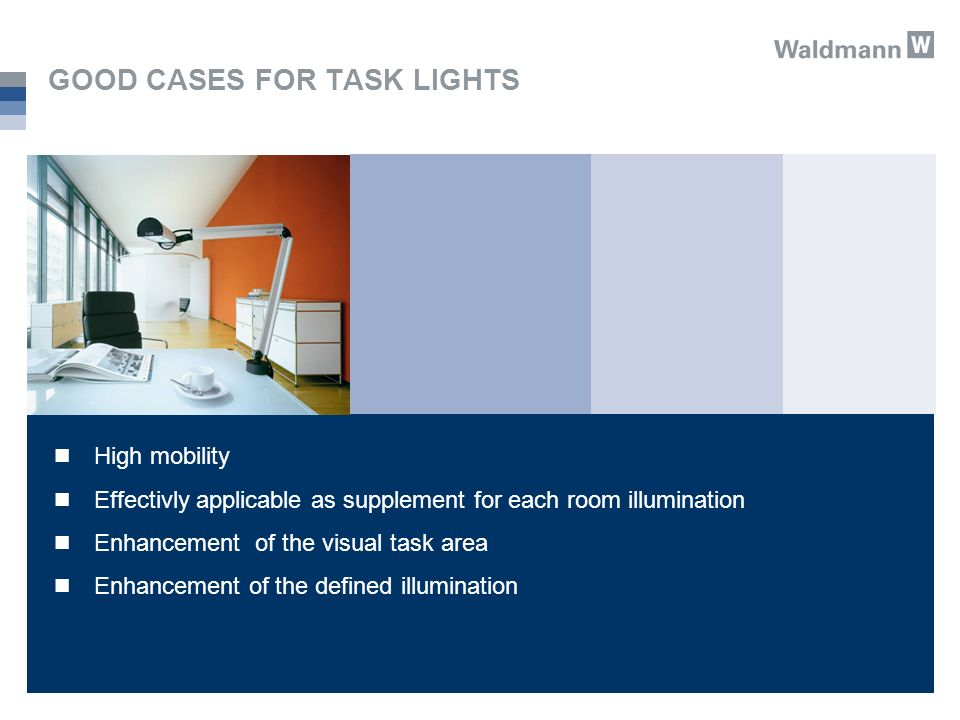GOOD CASES FOR TASK LIGHTS High mobility Effectivly applicable as supplement for each room illumination Enhancement of the visual task area Enhancement of the defined illumination