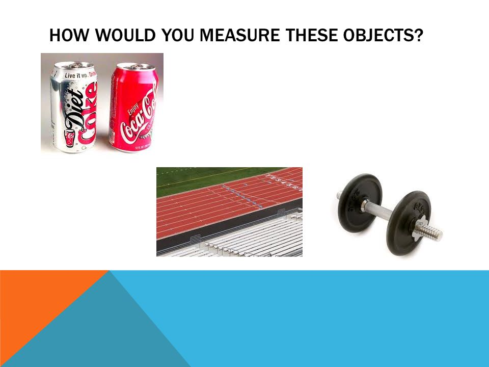 HOW WOULD YOU MEASURE THESE OBJECTS