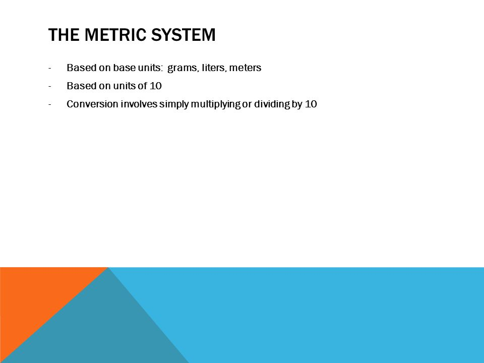 THE METRIC SYSTEM -Based on base units: grams, liters, meters -Based on units of 10 -Conversion involves simply multiplying or dividing by 10