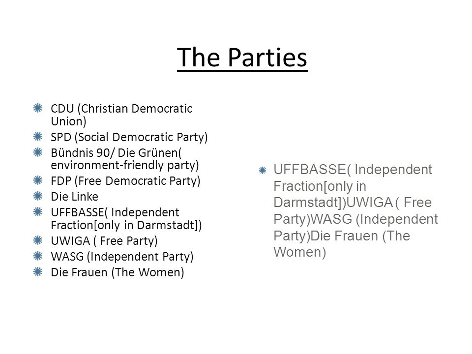 The Parties CDU (Christian Democratic Union) SPD (Social Democratic Party) Bündnis 90/ Die Grünen( environment-friendly party) FDP (Free Democratic Party) Die Linke UFFBASSE( Independent Fraction[only in Darmstadt]) UWIGA ( Free Party) WASG (Independent Party) Die Frauen (The Women) UFFBASSE( Independent Fraction[only in Darmstadt])UWIGA ( Free Party)WASG (Independent Party)Die Frauen (The Women)