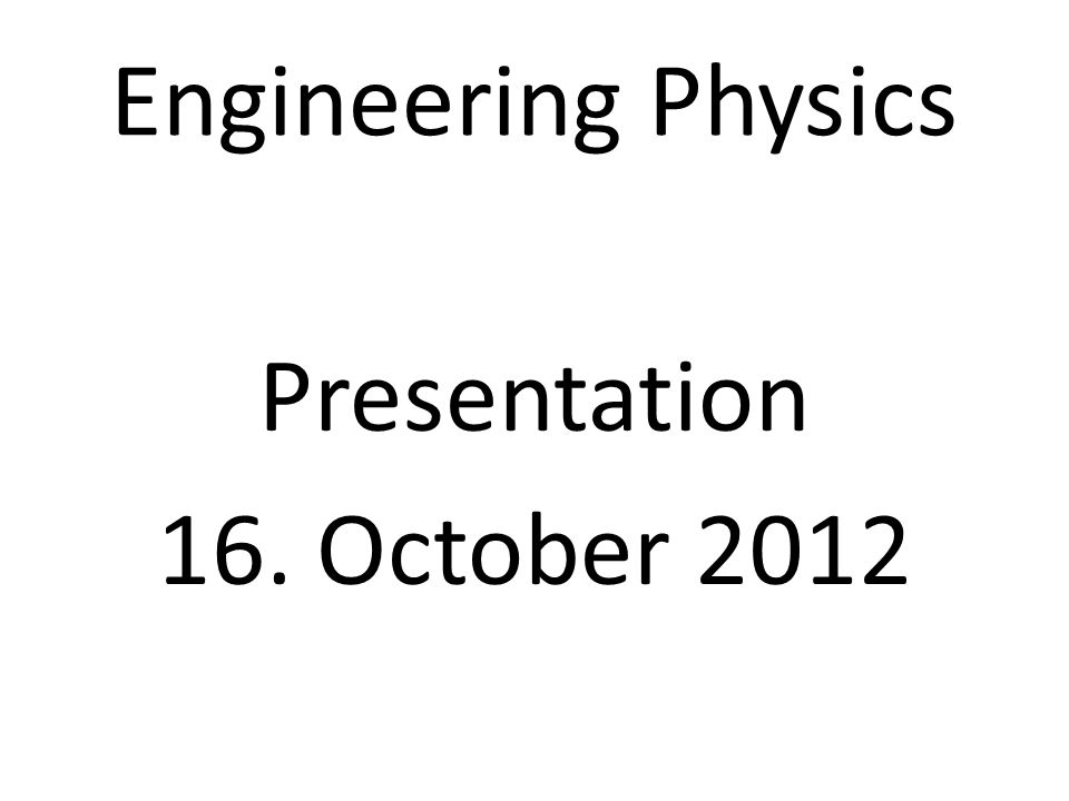 Engineering Physics Presentation 16. October 2012