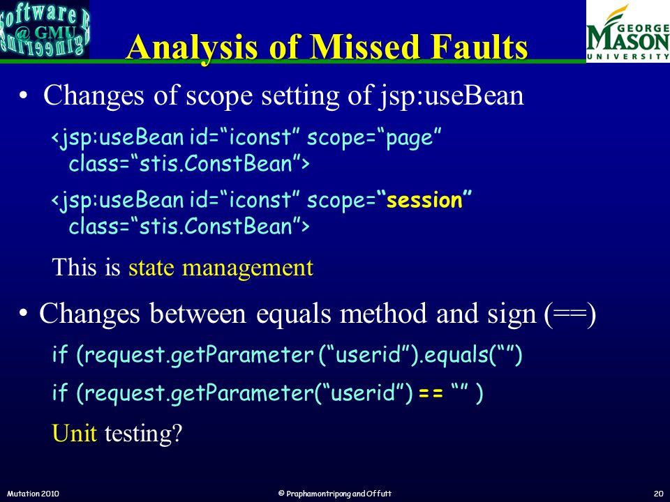 Mutation 2010© Praphamontripong and Offutt20 Analysis of Missed Faults Changes of scope setting of jsp:useBean This is state management Changes between equals method and sign (==) if (request.getParameter (userid).equals() if (request.getParameter(userid) == ) Unit testing
