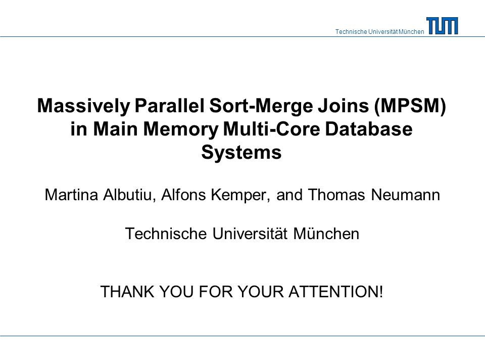 Technische Universität München Massively Parallel Sort-Merge Joins (MPSM) in Main Memory Multi-Core Database Systems Martina Albutiu, Alfons Kemper, and Thomas Neumann Technische Universität München THANK YOU FOR YOUR ATTENTION!