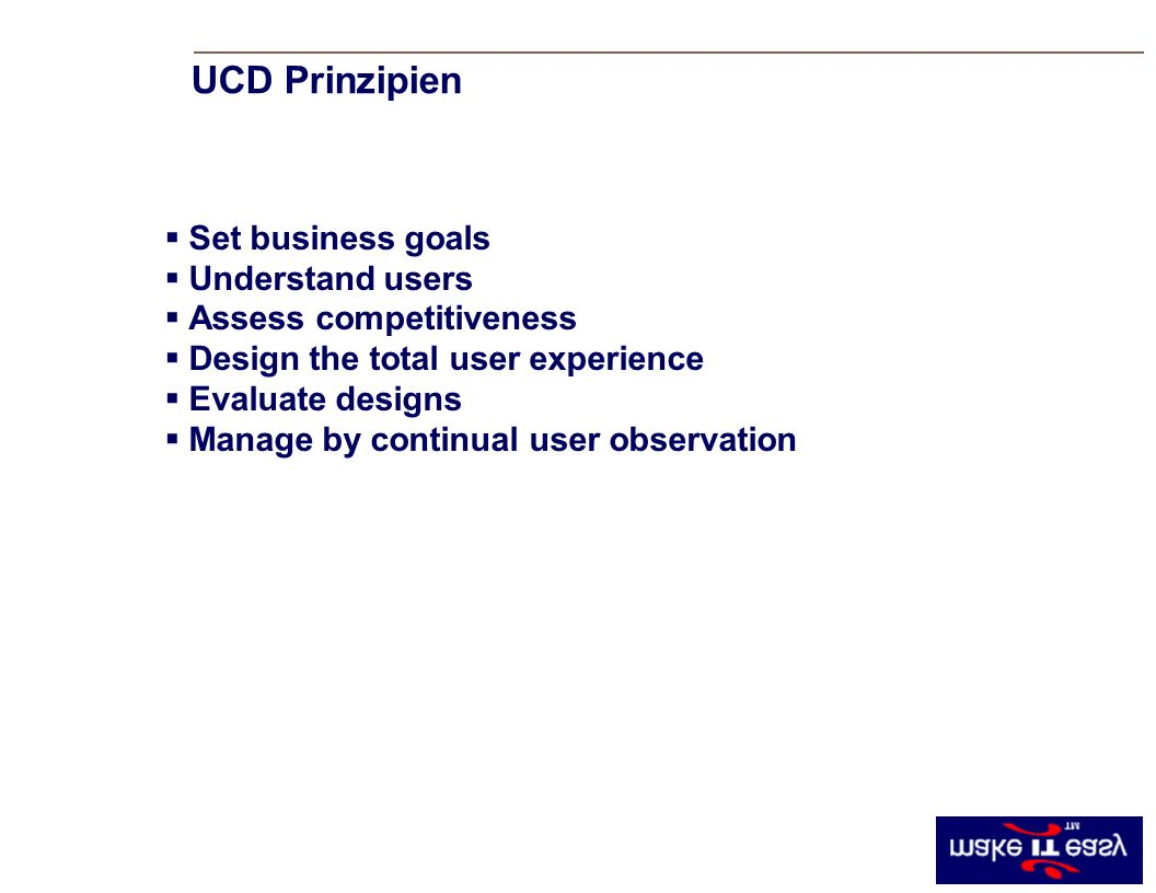 Set business goals Understand users Assess competitiveness Design the total user experience Evaluate designs Manage by continual user observation UCD Prinzipien
