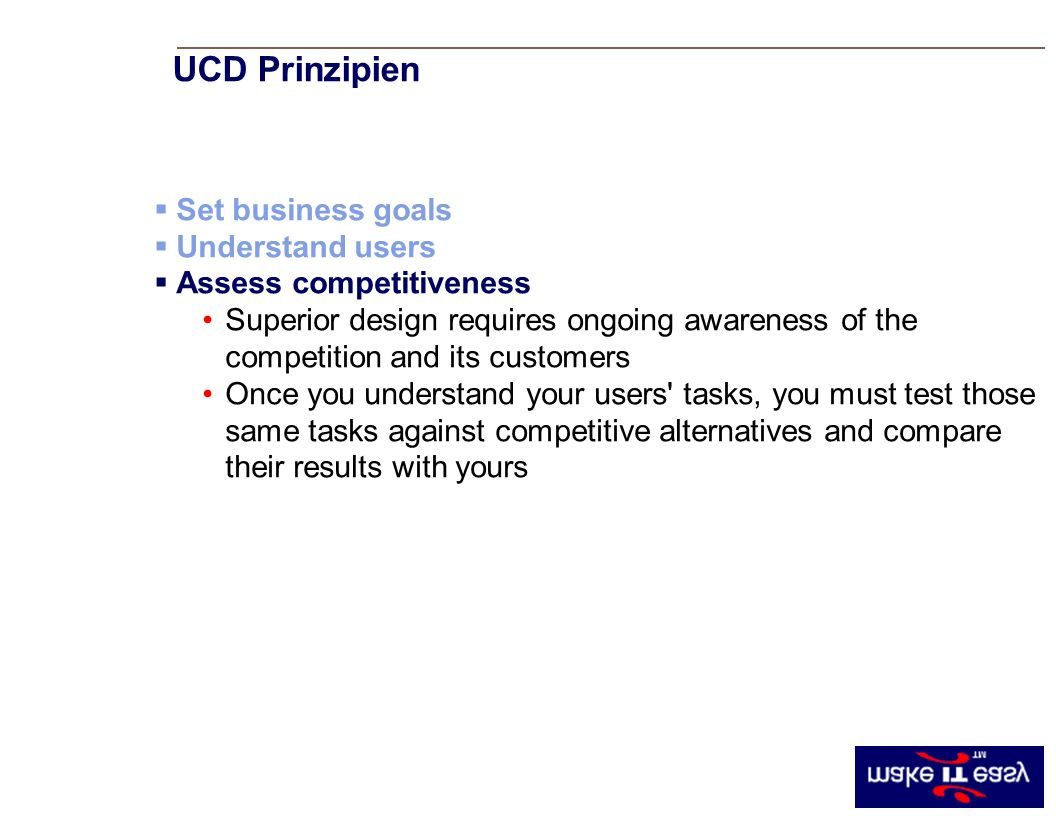 UCD Principle #3 Set business goals Understand users Assess competitiveness Superior design requires ongoing awareness of the competition and its customers Once you understand your users tasks, you must test those same tasks against competitive alternatives and compare their results with yours UCD Prinzipien