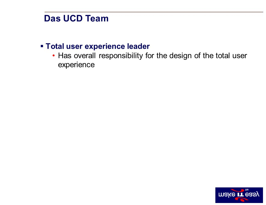 Total user experience leader Has overall responsibility for the design of the total user experience Das UCD Team