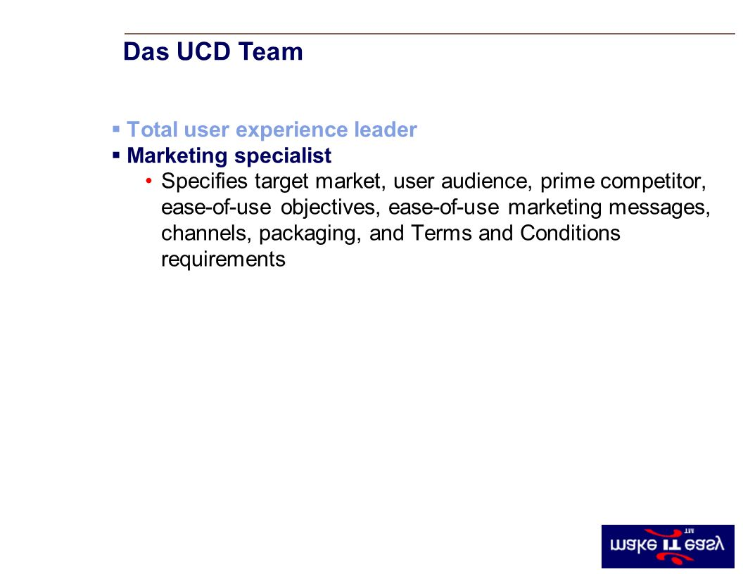 Total user experience leader Marketing specialist Specifies target market, user audience, prime competitor, ease-of-use objectives, ease-of-use marketing messages, channels, packaging, and Terms and Conditions requirements Das UCD Team