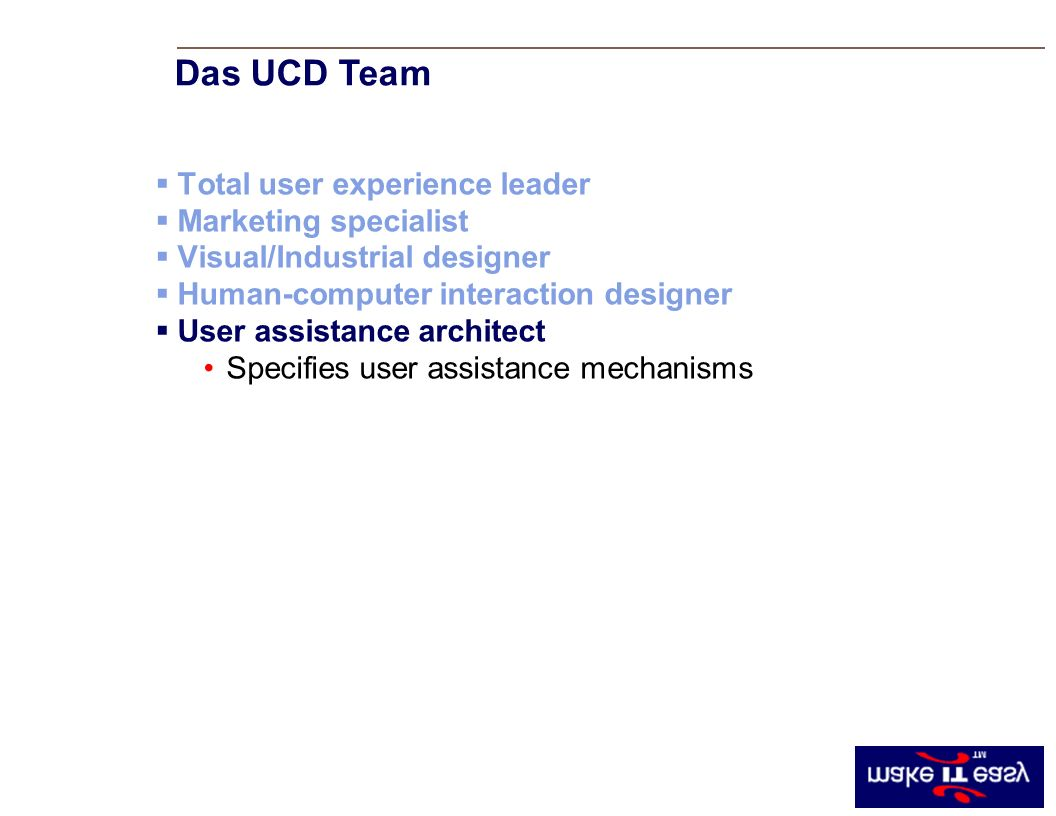 Total user experience leader Marketing specialist Visual/Industrial designer Human-computer interaction designer User assistance architect Specifies user assistance mechanisms Das UCD Team