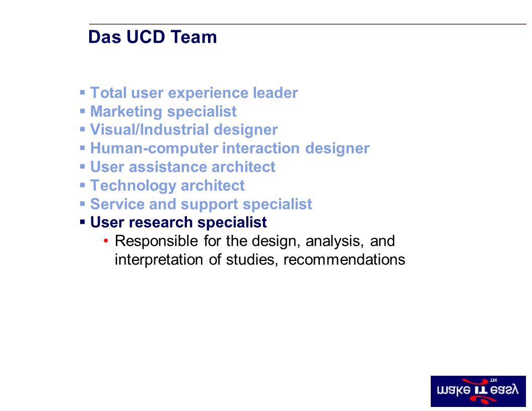 Total user experience leader Marketing specialist Visual/Industrial designer Human-computer interaction designer User assistance architect Technology architect Service and support specialist User research specialist Responsible for the design, analysis, and interpretation of studies, recommendations Das UCD Team
