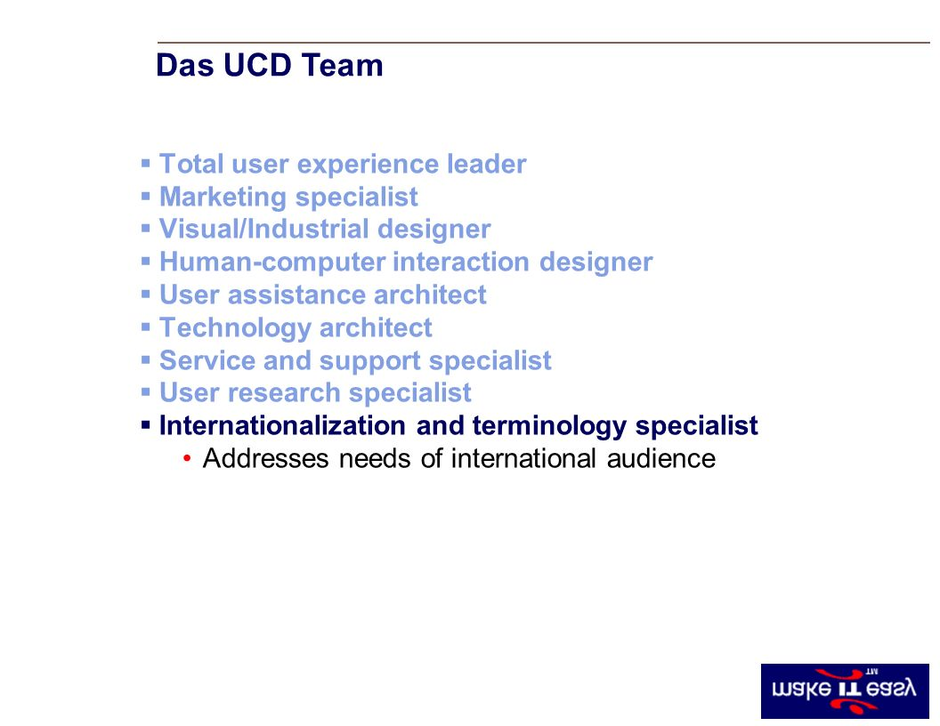 Total user experience leader Marketing specialist Visual/Industrial designer Human-computer interaction designer User assistance architect Technology architect Service and support specialist User research specialist Internationalization and terminology specialist Addresses needs of international audience Das UCD Team