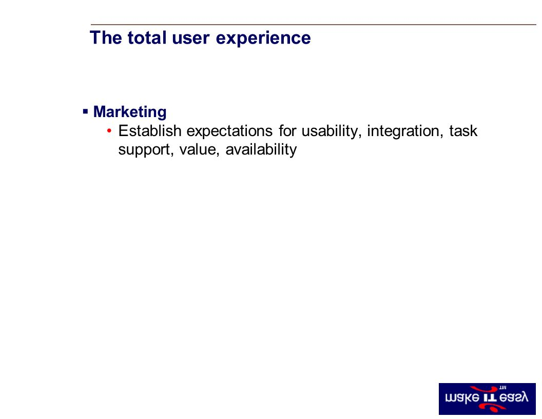 Marketing Establish expectations for usability, integration, task support, value, availability The total user experience