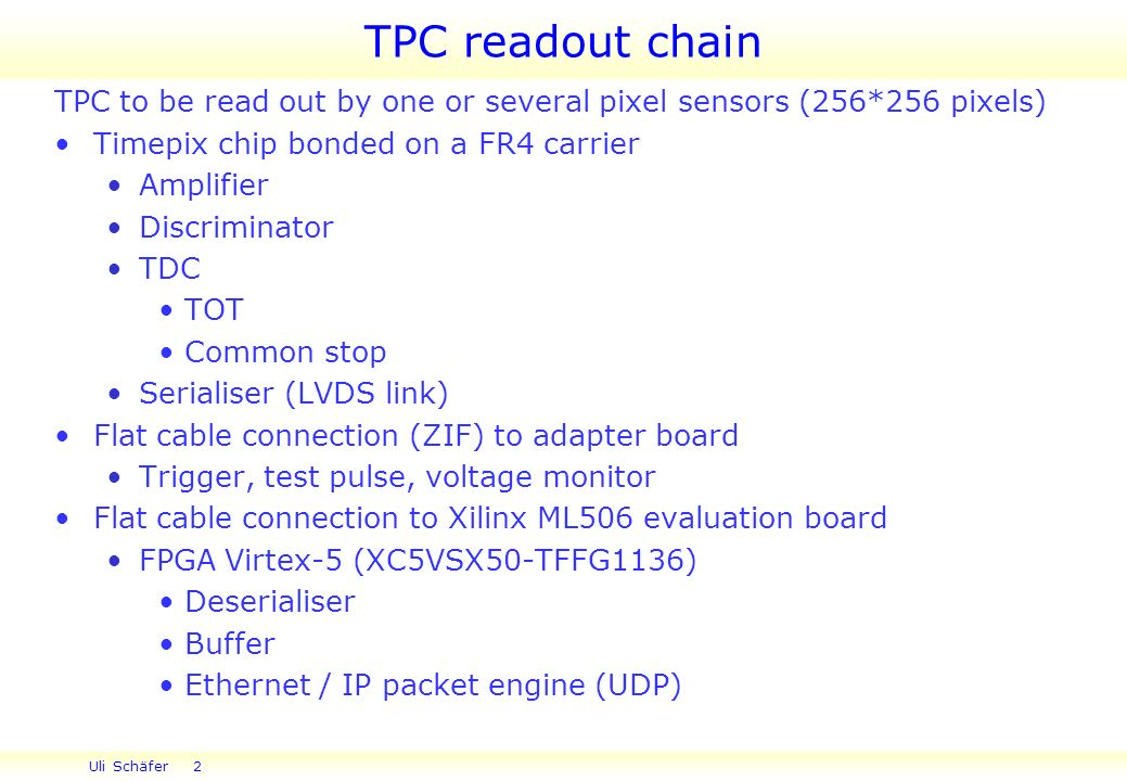 Uli Schäfer 2 TPC readout chain TPC to be read out by one or several pixel sensors (256*256 pixels) Timepix chip bonded on a FR4 carrier Amplifier Discriminator TDC TOT Common stop Serialiser (LVDS link) Flat cable connection (ZIF) to adapter board Trigger, test pulse, voltage monitor Flat cable connection to Xilinx ML506 evaluation board FPGA Virtex-5 (XC5VSX50-TFFG1136) Deserialiser Buffer Ethernet / IP packet engine (UDP)