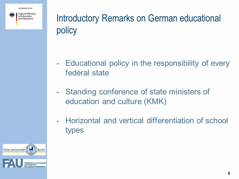 Introductory Remarks on German educational policy - Educational policy in the responsibility of every federal state - Standing conference of state ministers of education and culture (KMK) - Horizontal and vertical differentiation of school types 5