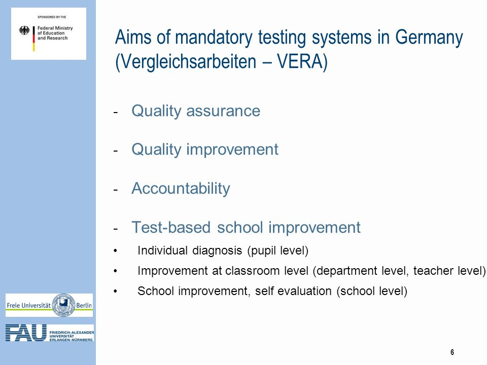 Aims of mandatory testing systems in Germany (Vergleichsarbeiten – VERA) - Quality assurance - Quality improvement - Accountability - Test-based school improvement Individual diagnosis (pupil level) Improvement at classroom level (department level, teacher level) School improvement, self evaluation (school level) 6