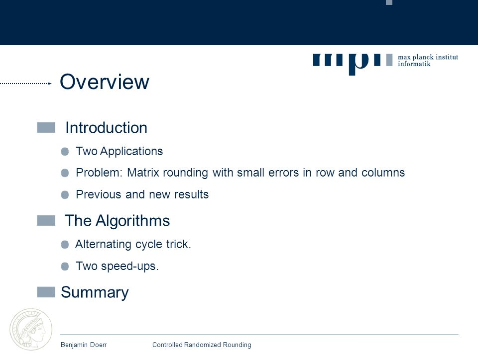 Overview Introduction Two Applications Problem: Matrix rounding with small errors in row and columns Previous and new results The Algorithms Alternating cycle trick.