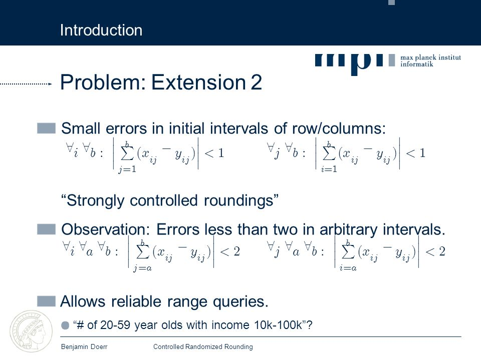 Introduction Benjamin DoerrControlled Randomized Rounding Small errors in initial intervals of row/columns: Strongly controlled roundings Observation: Errors less than two in arbitrary intervals.