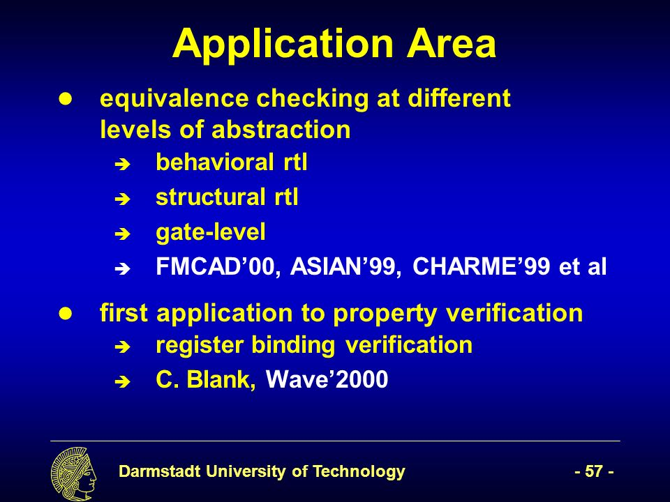 Darmstadt University of Technology- 57 - Application Area equivalence checking at different levels of abstraction è behavioral rtl è structural rtl è gate-level è FMCAD00, ASIAN99, CHARME99 et al first application to property verification è register binding verification è C.