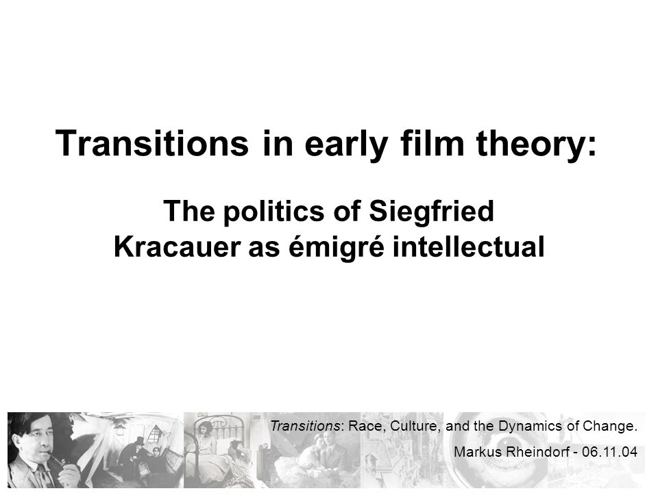 Transitions in early film theory: The politics of Siegfried Kracauer as émigré intellectual Transitions: Race, Culture, and the Dynamics of Change.
