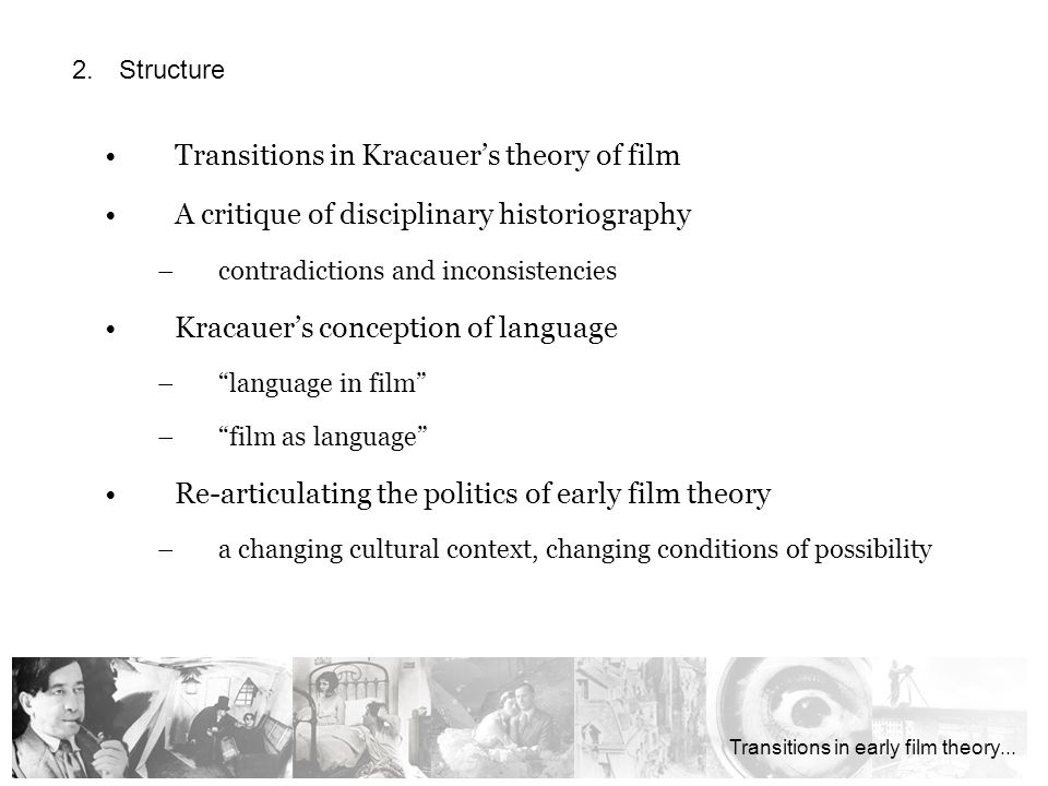 Transitions in Kracauers theory of film A critique of disciplinary historiography –contradictions and inconsistencies Kracauers conception of language –language in film –film as language Re-articulating the politics of early film theory –a changing cultural context, changing conditions of possibility … die Einheit alles Tönenden überhaupt … Transitions in early film theory...