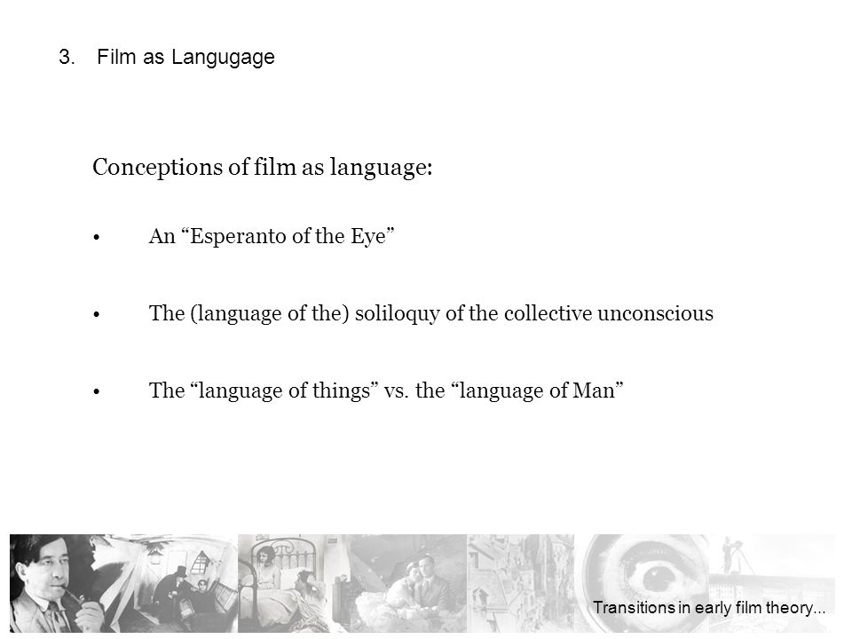 Conceptions of film as language: An Esperanto of the Eye The (language of the) soliloquy of the collective unconscious The language of things vs.