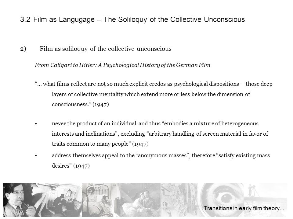 2)Film as soliloquy of the collective unconscious From Caligari to Hitler: A Psychological History of the German Film … what films reflect are not so much explicit credos as psychological dispositions – those deep layers of collective mentality which extend more or less below the dimension of consciousness.