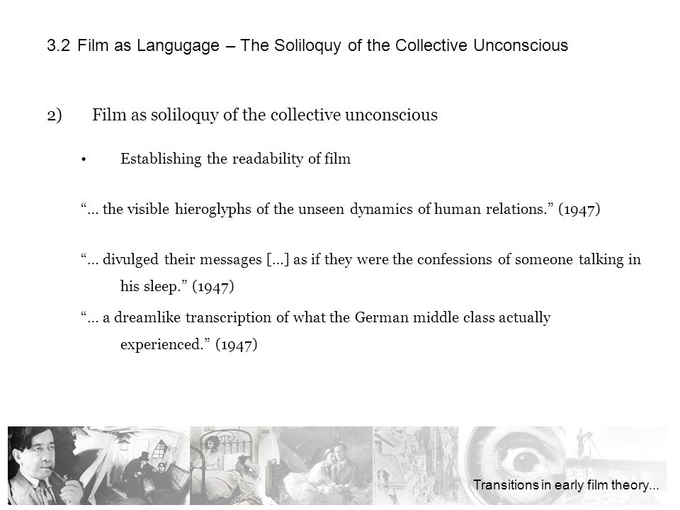 2)Film as soliloquy of the collective unconscious Establishing the readability of film … the visible hieroglyphs of the unseen dynamics of human relations.
