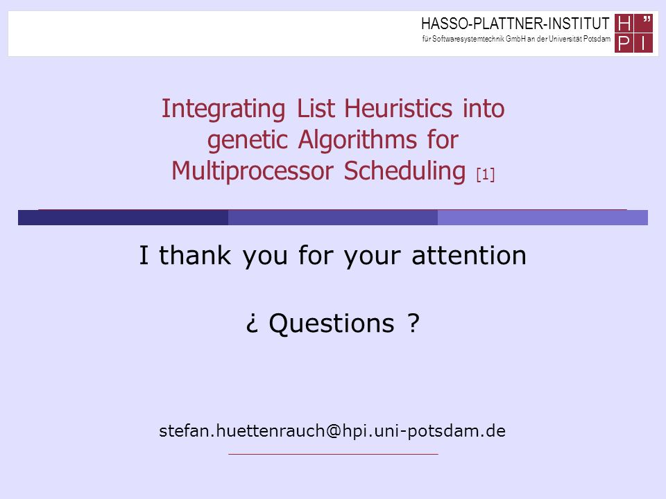 HASSO-PLATTNER-INSTITUT für Softwaresystemtechnik GmbH an der Universität Potsdam Integrating List Heuristics into genetic Algorithms for Multiprocessor Scheduling [1] I thank you for your attention ¿ Questions .