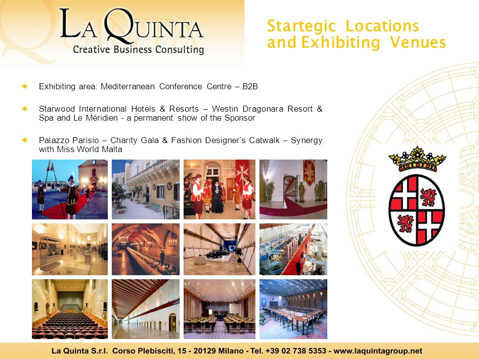 Startegic Locations and Exhibiting Venues Exhibiting area: Mediterranean Conference Centre – B2B Starwood International Hotels & Resorts – Westin Dragonara Resort & Spa and Le Méridien - a permanent show of the Sponsor Palazzo Parisio – Charity Gala & Fashion Designers Catwalk – Synergy with Miss World Malta