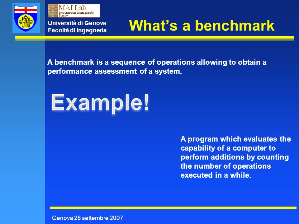 Università di Genova Facoltà di Ingegneria Whats a benchmark Genova 28 settembre 2007 A benchmark is a sequence of operations allowing to obtain a performance assessment of a system.