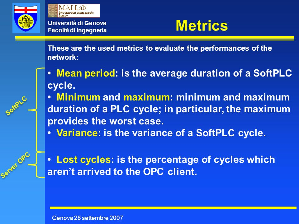 Università di Genova Facoltà di Ingegneria Metrics Genova 28 settembre 2007 These are the used metrics to evaluate the performances of the network: Mean period: is the average duration of a SoftPLC cycle.