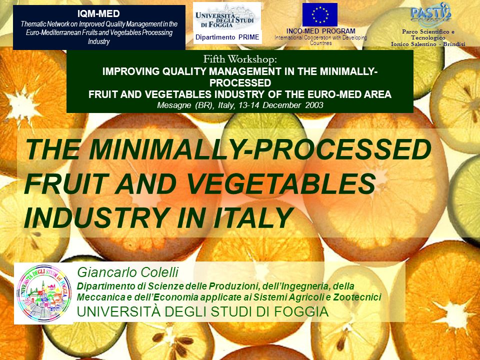 Dipartimento PRIME INCO-MED PROGRAM International Cooperation with Developing Countries Parco Scientifico e Tecnologico Ionico Salentino - Brindisi IQM-MED Thematic Network on Improved Quality Management in the Euro-Mediterranean Fruits and Vegetables Processing Industry Fifth Workshop: IMPROVING QUALITY MANAGEMENT IN THE MINIMALLY- PROCESSED FRUIT AND VEGETABLES INDUSTRY OF THE EURO-MED AREA Mesagne (BR), Italy, 13-14 December 2003 THE MINIMALLY-PROCESSED FRUIT AND VEGETABLES INDUSTRY IN ITALY Giancarlo Colelli Dipartimento di Scienze delle Produzioni, dellIngegneria, della Meccanica e dellEconomia applicate ai Sistemi Agricoli e Zootecnici UNIVERSITÀ DEGLI STUDI DI FOGGIA